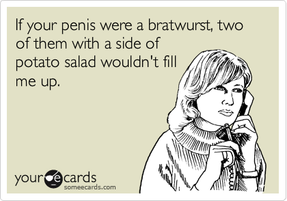If your penis were a bratwurst, two of them with a side of