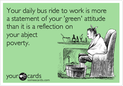 Your daily bus ride to work is more a statement of your 'green' attitude than it is a reflection on