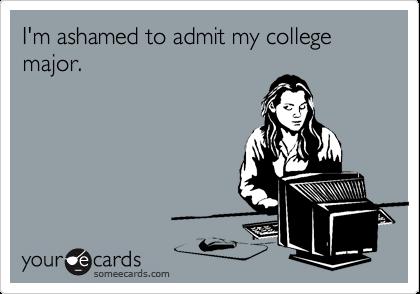 I'm ashamed to admit my college major.