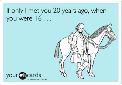 If only I met you 20 years ago, when you were 16 . . .