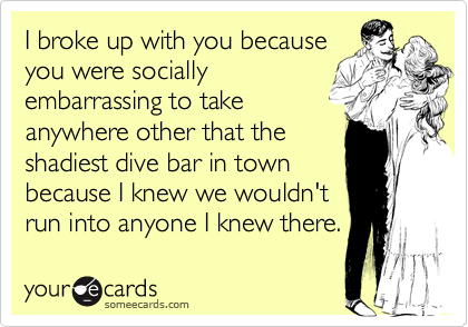 I broke up with you because