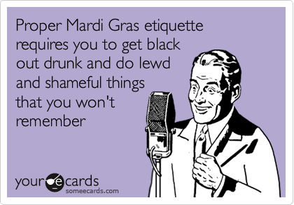 Proper Mardi Gras etiquette requires you to get blackout drunk and do lewdand shameful thingsthat you won'tremember