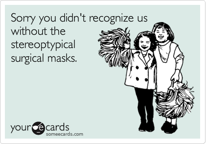 Sorry you didn't recognize uswithout thestereoptypicalsurgical masks.