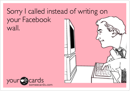Sorry I called instead of writing on your Facebookwall.