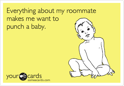Everything about my roommate makes me want to punch a baby.