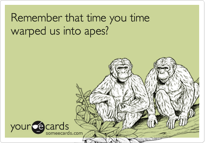 Remember that time you time warped us into apes?