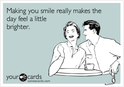 Making you smile really makes the day feel a little brighter.