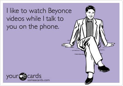 I like to watch Beyoncevideos while I talk toyou on the phone.