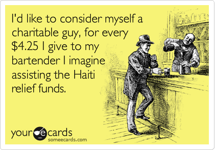 I'd like to consider myself a charitable guy, for every %244.25 I give to my bartender I imagine assisting the Haiti relief funds.