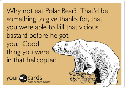 Why not eat Polar Bear?  That'd be something to give thanks for, that you were able to kill that vicious bastard before he gotyou.  Goodthing you werein that helicopter!