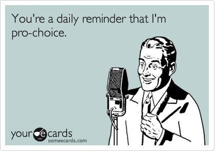You're a daily reminder that I'm pro-choice.