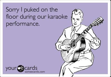 Sorry I puked on thefloor during our karaokeperformance.