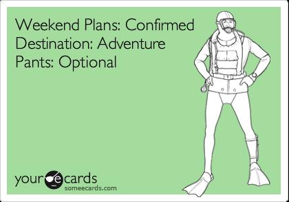 Weekend Plans: ConfirmedDestination: AdventurePants: Optional