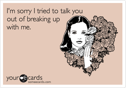 I'm sorry I tried to talk youout of breaking upwith me.