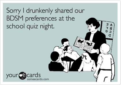 Sorry I drunkenly shared our BDSM preferences at theschool quiz night.