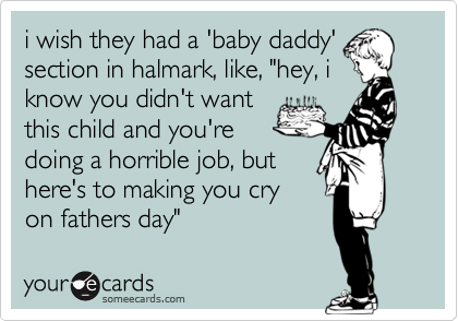 """i wish they had a 'baby daddy' section in halmark, like, """"hey, i know you didn't want this child and you're doing a horrible job, but here's to making you cry on fathers day"""""""