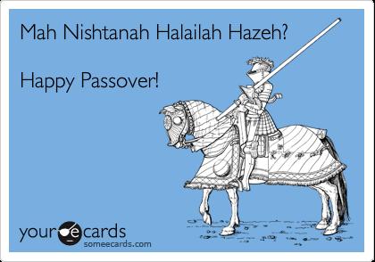 Mah Nishtanah Halailah Hazeh?  Happy Passover!