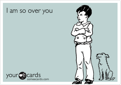 I am so over you