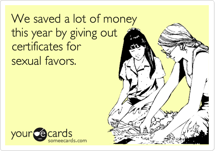 We saved a lot of money this year by giving out certificates for sexual favors.