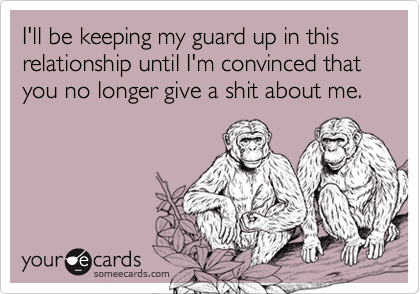 I'll be keeping my guard up in this relationship until I'm convinced that you no longer give a shit about me.