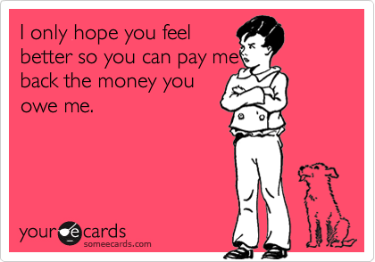 I only hope you feelbetter so you can pay meback the money youowe me.