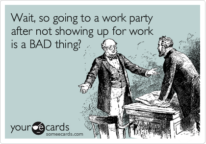 Wait, so going to a work partyafter not showing up for work is a BAD thing?