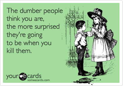 The dumber people think you are, the more surprised they're goingto be when you kill them.