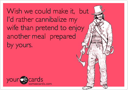 Wish we could make it,  butI'd rather cannibalize mywife than pretend to enjoyanother meal  preparedby yours.