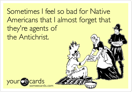 Sometimes I feel so bad for Native Americans that I almost forget that they're agents of