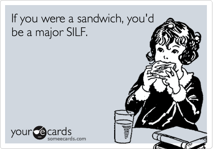 If you were a sandwich, you'dbe a major SILF.