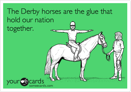 The Derby horses are the glue that hold our nationtogether.