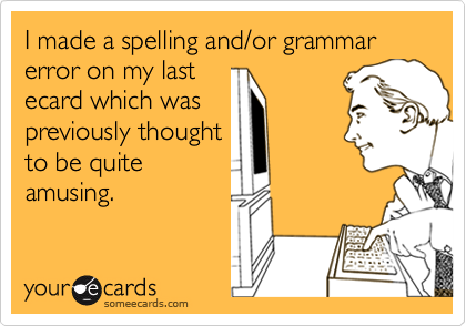 I made a spelling and/or grammar error on my lastecard which waspreviously thoughtto be quiteamusing.
