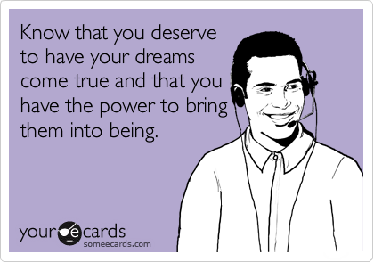 Know that you deserve to have your dreams come true and that you have the power to bring them into being.