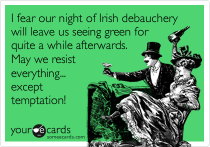I fear our night of Irish debauchery will leave us seeing green forquite a while afterwards.May we resisteverything...excepttemptation!
