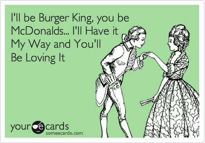 I'll be Burger King, you be McDonalds... I'll Have it My Way and You'll Be Loving It