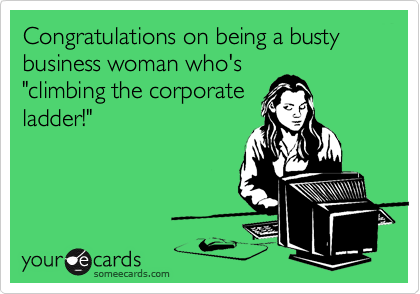 "Congratulations on being a busty business woman who's ""climbing the corporate ladder!"""