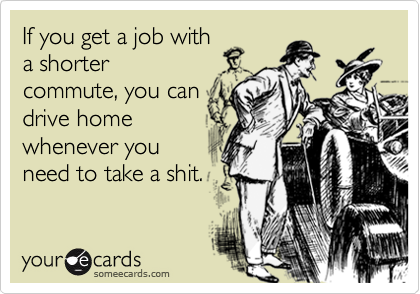 If you get a job witha shortercommute, you candrive homewhenever youneed to take a shit.