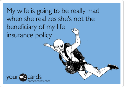 My wife is going to be really mad when she realizes she's not the beneficiary of my lifeinsurance policy