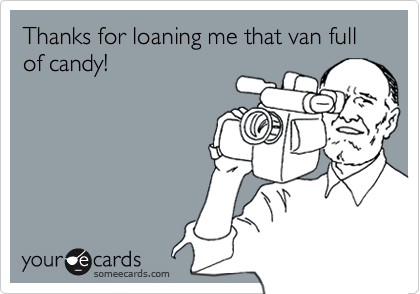 Thanks for loaning me that van full of candy!