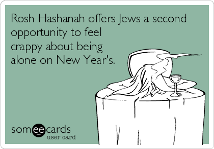 Rosh Hashanah offers Jews a second opportunity to feel crappy about being alone on New Year's.
