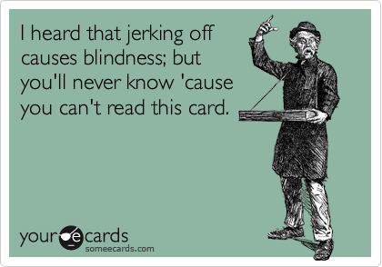 I heard that jerking offcauses blindness; butyou'll never know 'causeyou can't read this card.