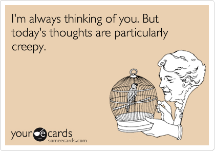I'm always thinking of you. But today's thoughts are particularly creepy.