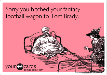 Sorry you hitched your fantasy football wagon to Tom Brady.
