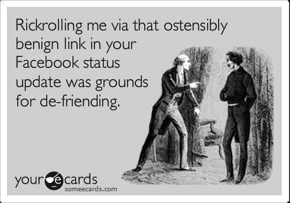 Rickrolling me via that ostensibly benign link in yourFacebook statusupdate was groundsfor de-friending.