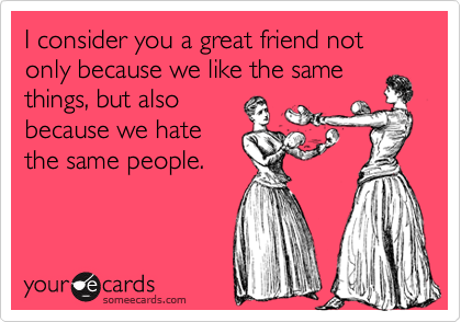 I consider you a great friend not only because we like the samethings, but alsobecause we hatethe same people.