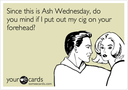 Since this is Ash Wednesday, do you mind if I put out my cig on your forehead?