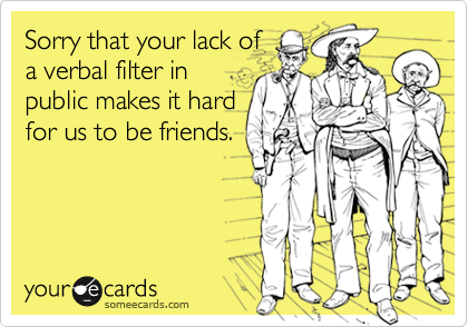 Sorry that your lack ofa verbal filter inpublic makes it hardfor us to be friends.