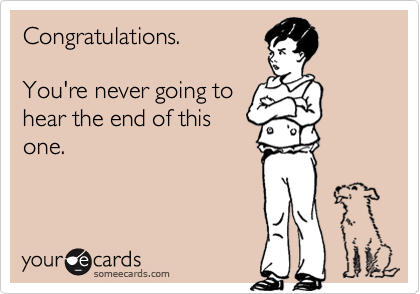Congratulations.You're never going tohear the end of thisone.