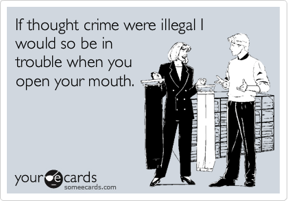 If thought crime were illegal Iwould so be introuble when youopen your mouth.