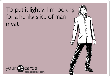 To put it lightly, I'm lookingfor a hunky slice of manmeat.